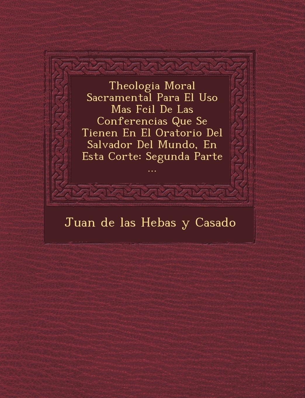 Theologia Moral Sacramental Para El USO Mas F CIL de Las Conferencias Que Se Tienen En El Oratorio del Salvador del Mundo, En Esta Corte: Segunda Part (Spanish Edition)