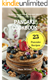 Pancake Cookbook: The Best 25 Pancake Recipes, Homemade Delicious Recipes for You and Your Family