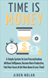 Time Is Money: A Simple System To Cure Procrastination Without Willpower, Become More Productive, Find Your Focus & Get More Done In Less Time! (Productivity & Success Book 1)