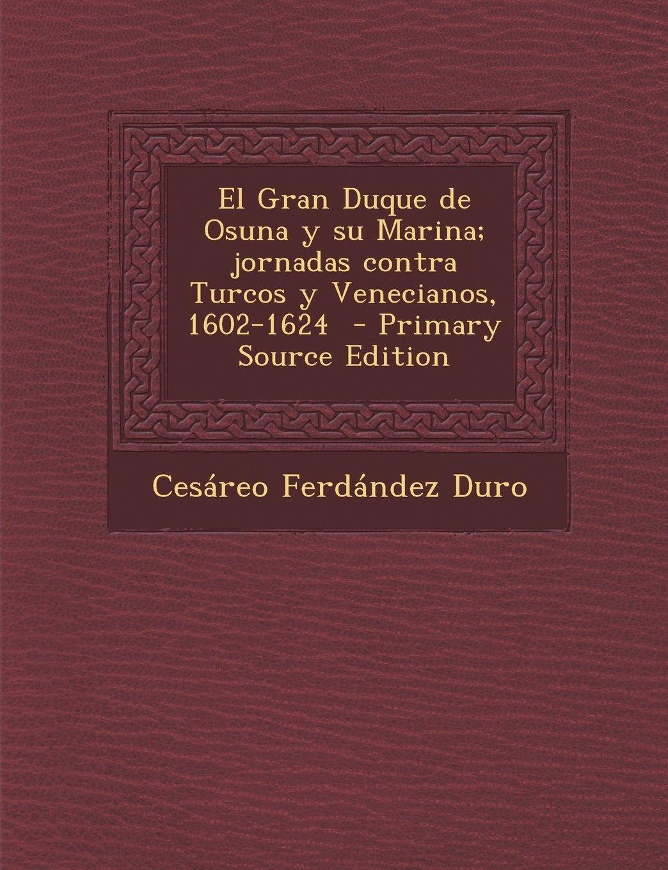Read Online Gran Duque de Osuna y Su Marina; Jornadas Contra Turcos y Venecianos, 1602-1624 (Spanish Edition) ebook