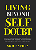 Living Beyond Self Doubt: Reprogram Your Insecure Mindset, Reduce Stress and Anxiety, Boost Your Confidence, Take Massive Action despite Being Scared & Reclaim Your Dream Life