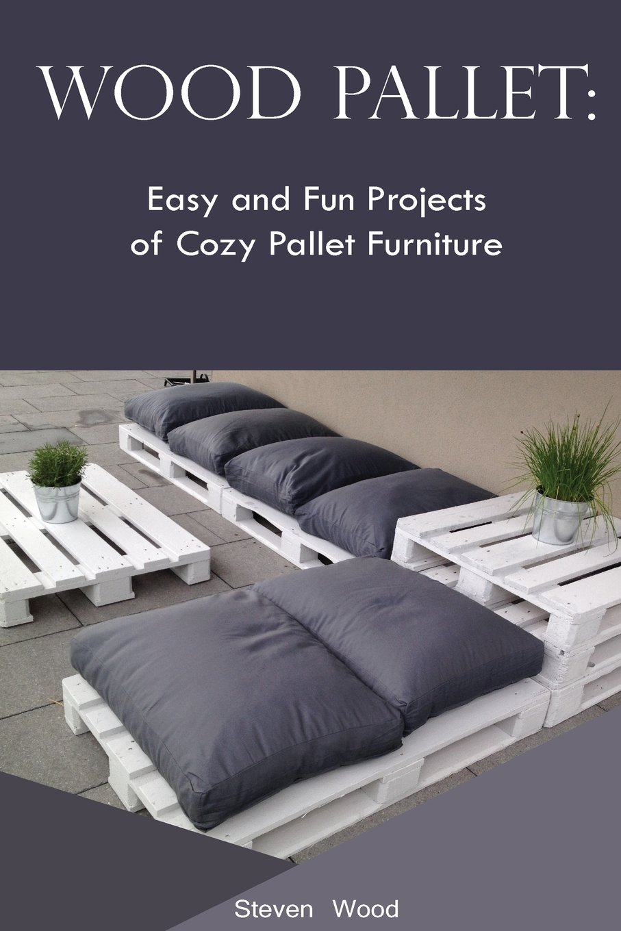 Wood Pallet: Easy and Fun Projects of Cozy Pallet Furniture: (Indoor and Outdoor Furniture) (pallete furniture)