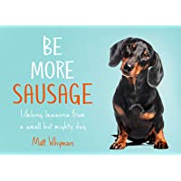 Be More Sausage: Lifelong Lesson from a Small but Mighty Dog: Lifelong Lessons from a Small but Mighty Dog