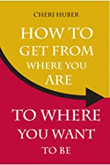 How to Get from Where You Are to Where You Want to Be Kindle Edition