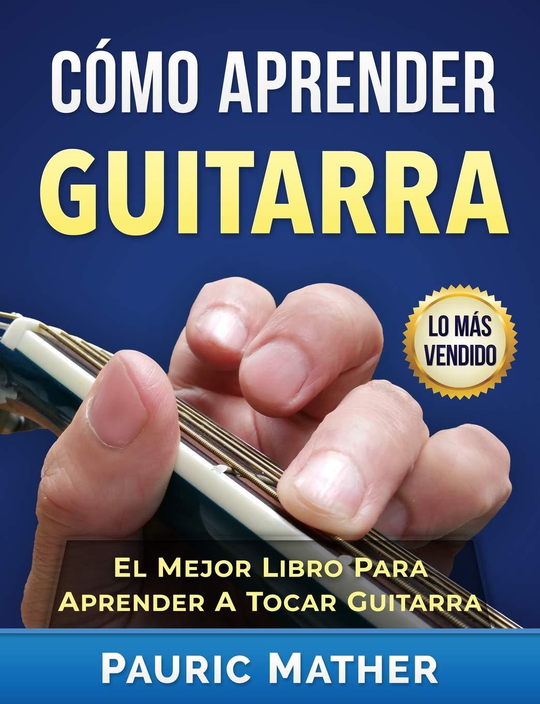 Cómo Aprender Guitarra: El Mejor Libro Para Aprender A Tocar Guitarra: Amazon.es: Pauric Mather: Libros