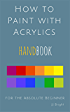 How to Paint with Acrylics Handbook for the Absolute Beginner (English Edition)