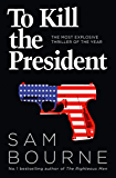 To Kill the President: The most explosive thriller of the year (English Edition)