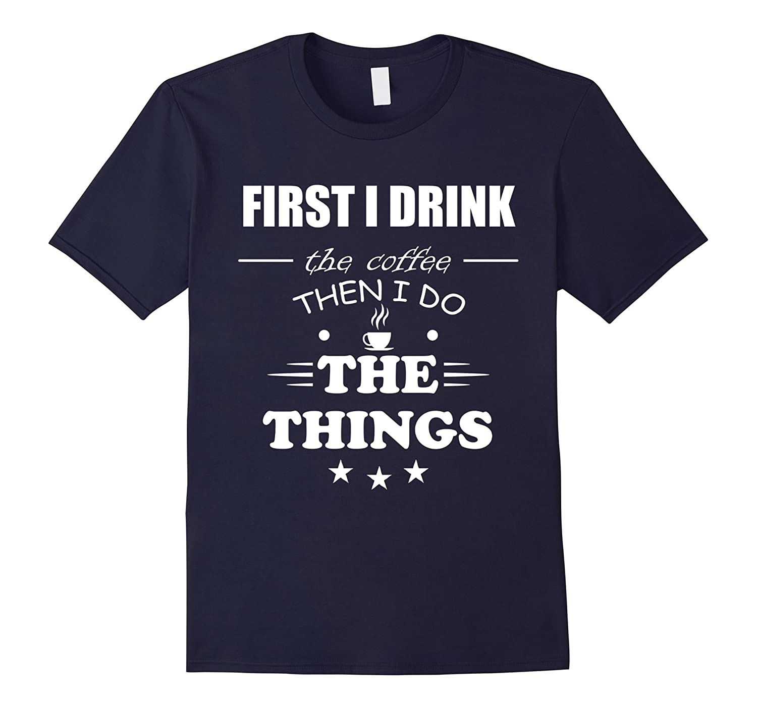 I Drink The Coffee Then I Do The Things Coffee T-Shirt-TD