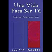 Una Vida Para Ser Tú: Reinventa tu trabajo, tu carrera y tu vida (English Edition)