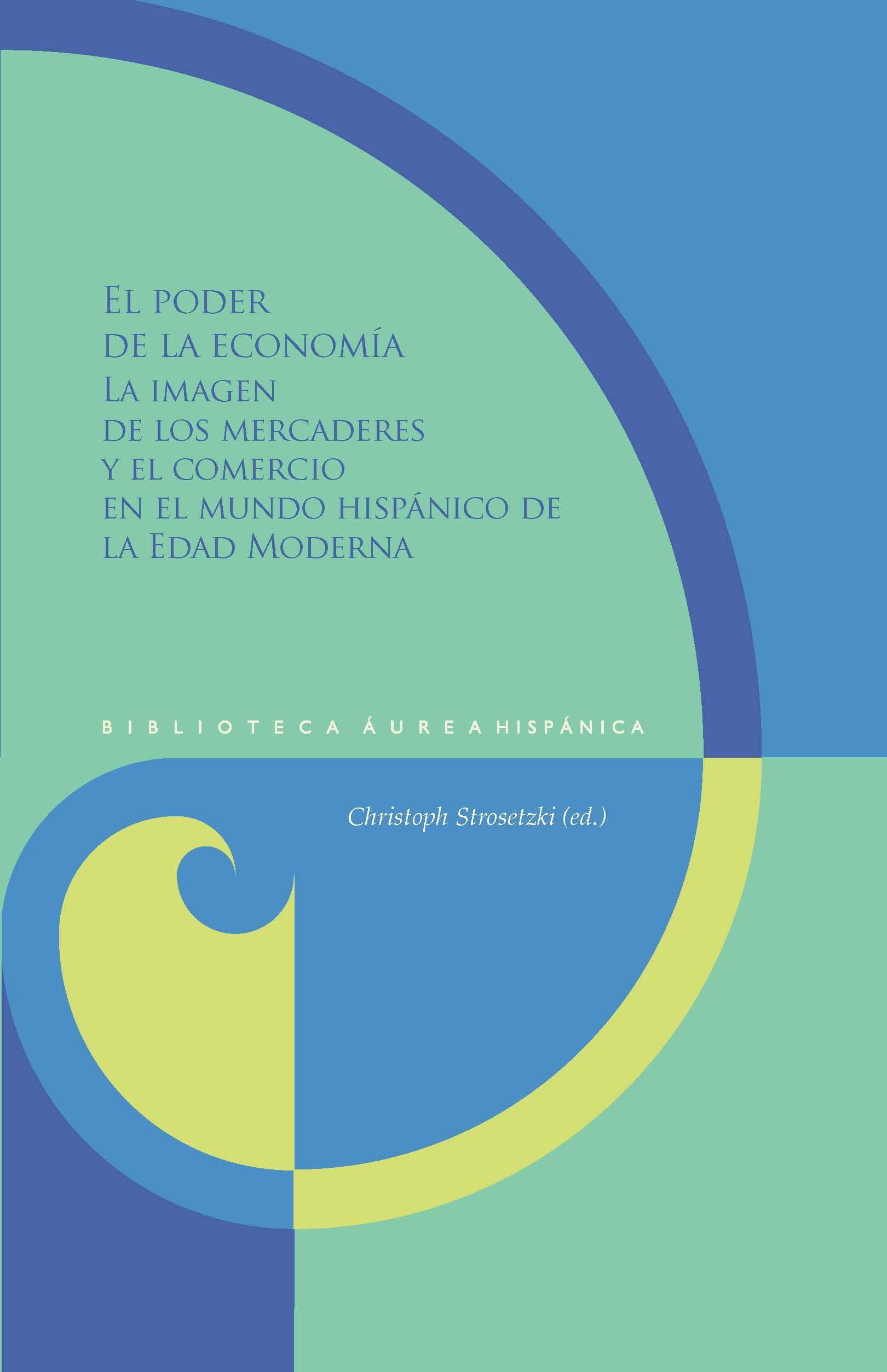 El poder de la economía: la imagen de los mercaderes y el comercio en el mundo hispánico de la Edad Moderna (Biblioteca Áurea Hispánica)