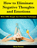 How to Eliminate Negative Thoughts and Emotions with One Simple but Powerful Technique (English Edition)