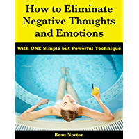 How to Eliminate Negative Thoughts and Emotions with One Simple but Powerful Technique