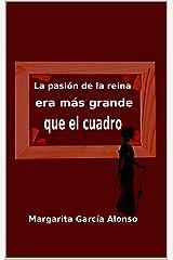 La pasión de la reina era más grande que el cuadro (Spanish Edition)