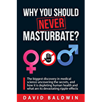 Why you should NEVER masturbate?: The biggest discovery in medical science uncovering the secrets, and how it is…