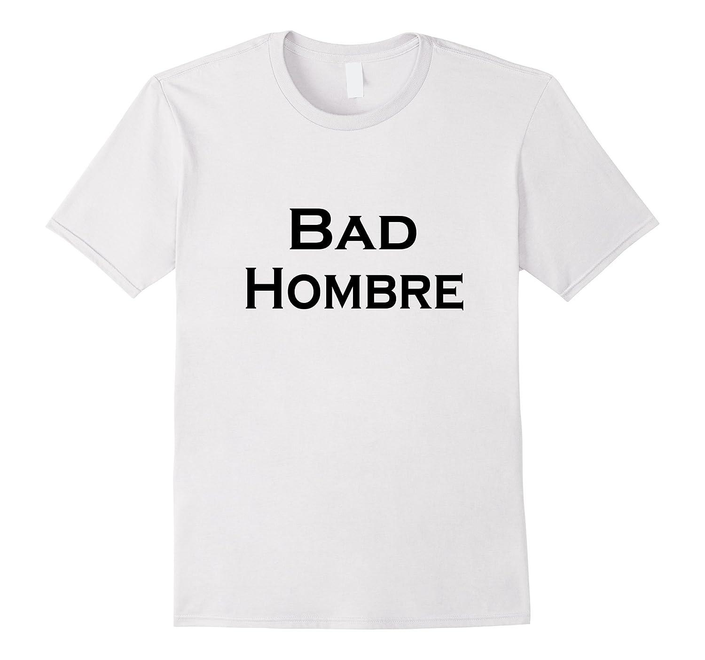 Bad Hombre T Shirt - Trump - Clinton - Nasty Woman Tee-TH
