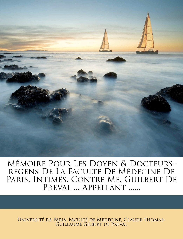 Memoire Pour Les Doyen & Docteurs-Regens de La Faculte de Medecine de Paris, Intimes. Contre Me. Guilbert de Preval ... Appellant ...... (French Edition) pdf