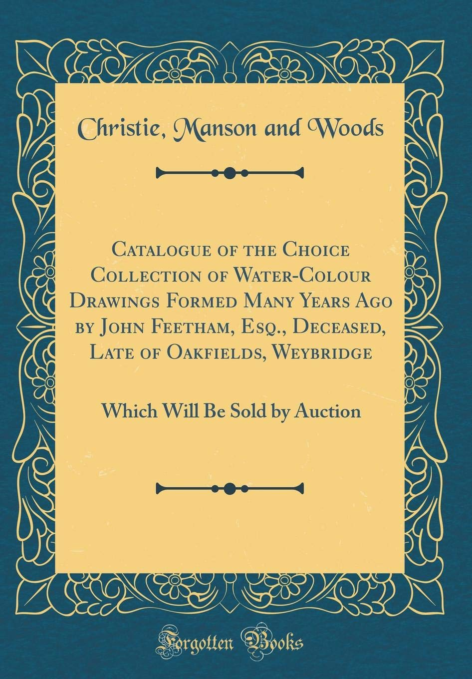 Catalogue of the Choice Collection of Water-Colour Drawings Formed Many Years Ago by John Feetham, Esq., Deceased, Late of Oakfields, Weybridge: Which Will Be Sold by Auction (Classic Reprint) ebook