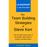 The Team Building Strategies of Steve Kerr: How the NBA Head Coach of the Golden State Warriors Creates a Winning…