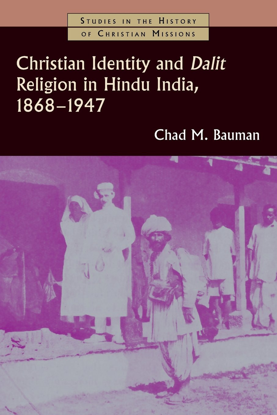 Christian Identity and Dalit Religion in Hindu India, 1868-1947 (Studies in the History of Christian Missions)