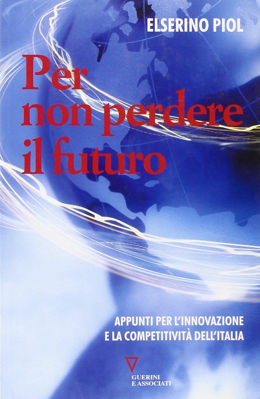 Per non perdere il futuro. Appunti per l'innovazione e la competitività dell'Italia Copertina flessibile – 1 gen 2008 Elserino Piol Guerini e Associati 8862501013 ECONOMIA