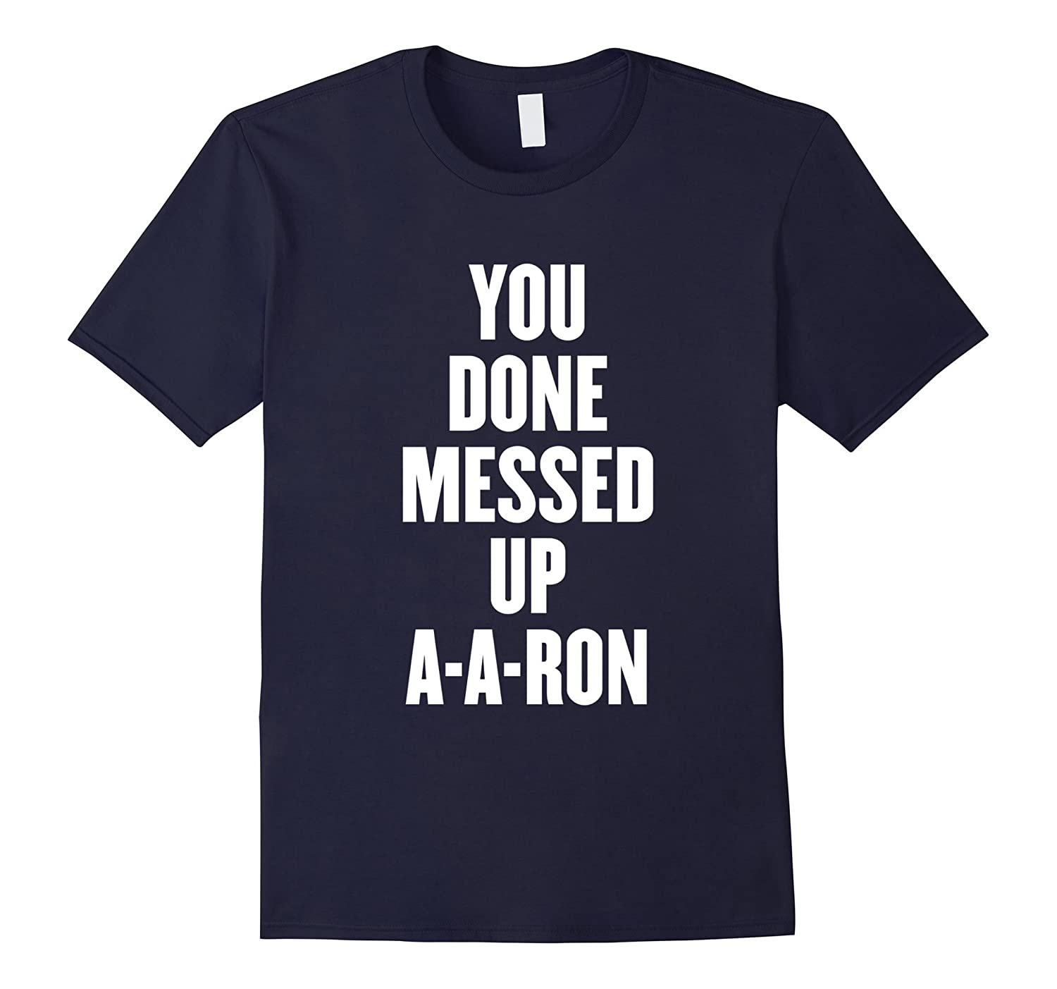 you done messed up a-a-ron t shirt-T-Shirt