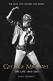 George Michael - The Life: 1963-2016: The Man, The Legend, The Music