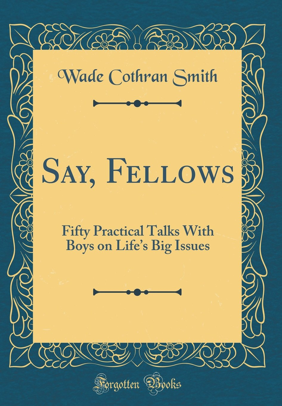 Read Online Say, Fellows: Fifty Practical Talks With Boys on Life's Big Issues (Classic Reprint) pdf