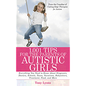 1,001 Tips for the Parents of Autistic Girls: Everything You Need to Know About Diagnosis, Doctors, Schools, Taxes…
