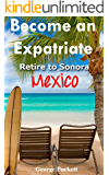 Become an Expatriate-Retire to Sonora, Mexico Close to Home: San Carlos, Puerto Penasco, Rocky Point, Kino Bay, Alamos): Become a Sonora Explorer