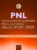 PNL – Modellamento corporeo per il successo nello sport: Esercizio guidato