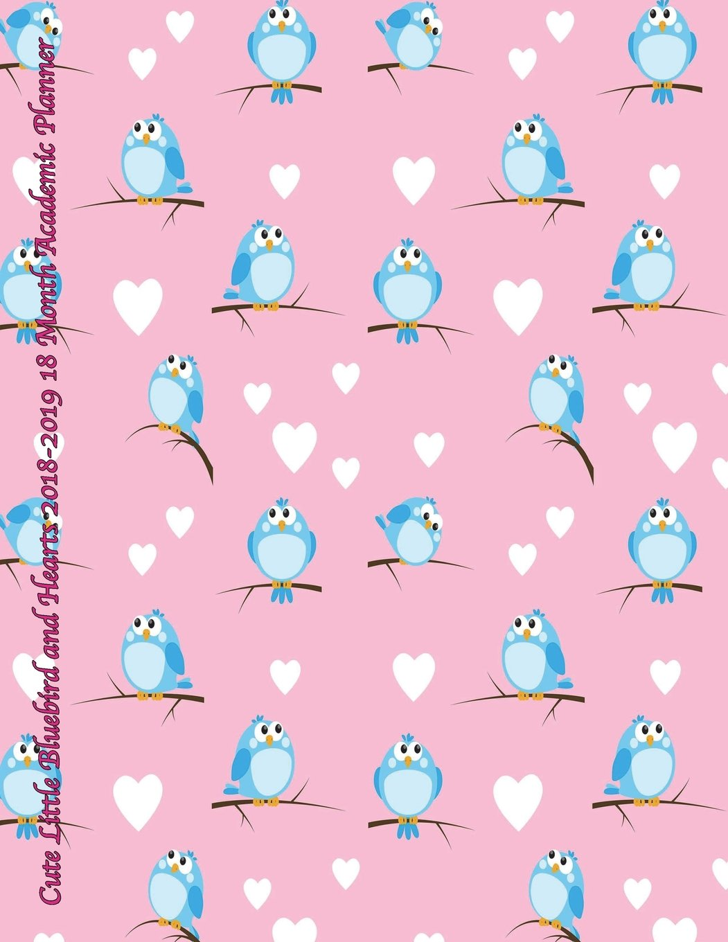 Cute Little Bluebird and Hearts 2018-2019 18 Month Academic Planner: July 2018 To December 2019 Weekly and Monthly Large 8.5x11 Organizer with ... Motivational Quotes Planners) (Volume 36) pdf epub
