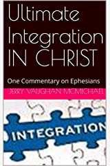 Ultimate Integration IN CHRIST: One Commentary on Ephesians (All Scripture Christian Life and Living Book 3) Kindle Edition