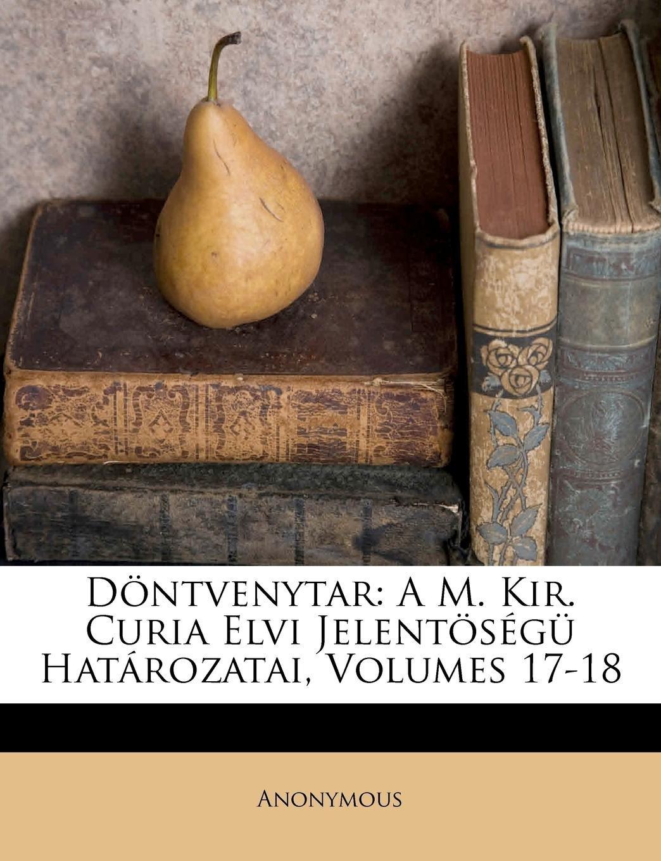 Döntvenytar: A M. Kir. Curia Elvi Jelentöségü Határozatai, Volumes 17-18 (Hungarian Edition) PDF