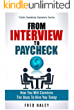 From Interview to Paycheck: How You Will Convince The Boss To Hire You Today (Public Speaking Signature Series Book 2)