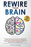 Rewire Your Brain: : Change Your Mind and Habits for a Better Life Without Anxiety. Neuroscience and EFT Tapping + 100 Positive Affirmations to Increase Productivity, Wealth, Health and Weight Loss
