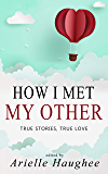 How I Met My Other: True Stories, True Love: A Real Romance Short Story Collection