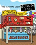 The Invent To Learn Guide To Fun: Makerspace, Classroom, Library, and Home STEM Projects