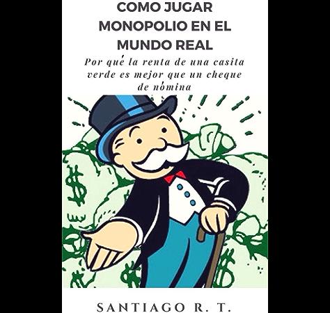Cómo jugar Monopolio en el mundo real: Por qué la renta de una casita verde es mejor que un cheque de nómina eBook: T., Santiago R.: Amazon.es: Tienda Kindle