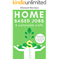 Home Based Jobs  & Sustainable Crafts: Essential knowledge you need to acquire now to Understand Basic Economics, Make Organic Money, and Profit in Today's Hotter World