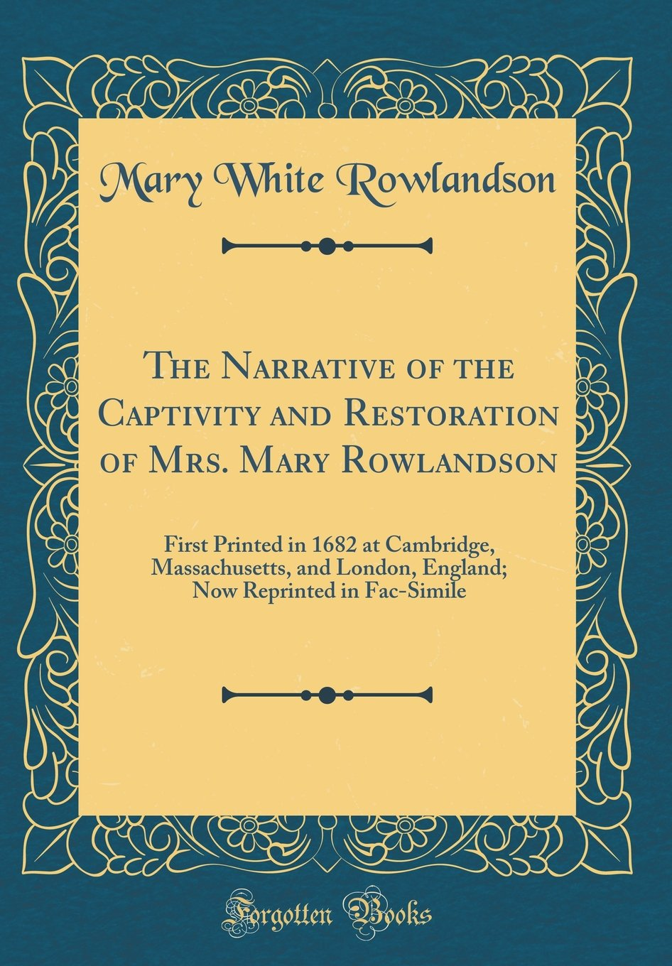 The Narrative of the Captivity and Restoration of Mrs. Mary Rowlandson: First Printed in 1682 at Cambridge, Massachusetts, and London, England; Now Reprinted in Fac-Simile (Classic Reprint)
