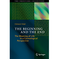 The Beginning and the End: The Meaning of Life in a Cosmological Perspective (The Frontiers Collection) (English Edition)