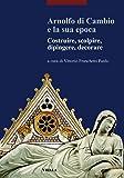 Arnolfo di Cambio e la sua epoca. Costruire, scolpire, dipingere, decorare (I libri di Viella. Arte)