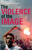 The Violence of the Image: Photography and International Conflict (International Library of Visual Culture)