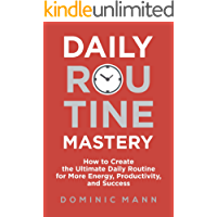 Daily Routine Mastery: How to Create the Ultimate Daily Routine for More Energy, Productivity, and Success - Have Your Best Day Every Day