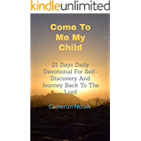 Come To Me My Child: 21Days Daily Devotional for Self-Discovery and Journey back to the Lord (Faith Building Book Series 15)