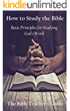 How to Study the Bible: Basic Principles for Studying God's Word (The Bible Teacher's Guide Book 23)