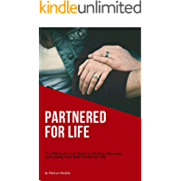 Partnered For Life: The Old-Fashioned Guide to Finding, Marrying, and Loving Your Best Friend For Life (Health & Happiness Book 2)