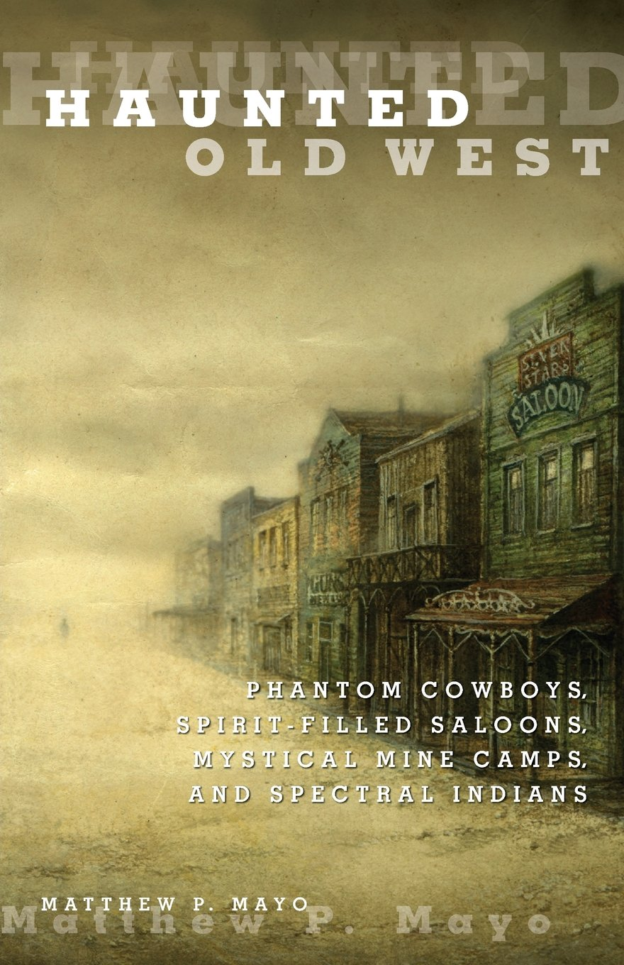 Haunted Old West: Phantom Cowboys, Spirit-Filled Saloons, Mystical Mine Camps, And Spectral Indians pdf epub