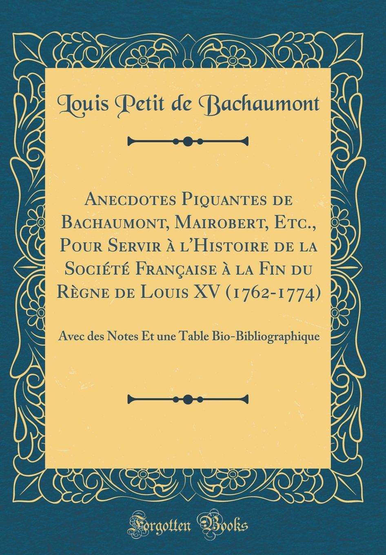 Anecdotes Piquantes de Bachaumont, Mairobert, Etc., Pour Servir À l'Histoire de la Société Française À La Fin Du Règne de Louis XV (1762-1774): Avec ... (Classic Reprint) (French Edition) ebook