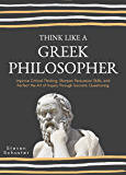 Think Like A Greek Philosopher: Improve Critical Thinking, Sharpen Persuasion Skills, and Perfect the Art of Inquiry…